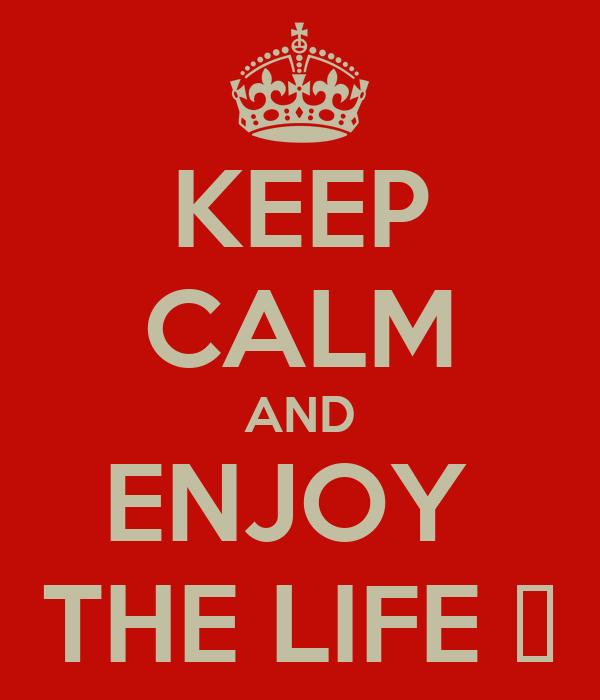 KEEP CALM AND ENJOY  THE LIFE ❤