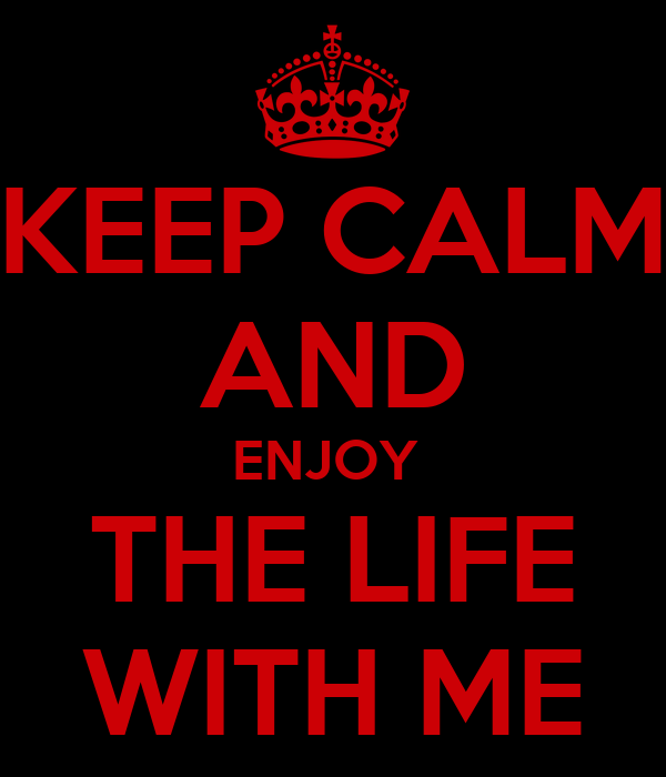 KEEP CALM AND ENJOY  THE LIFE WITH ME