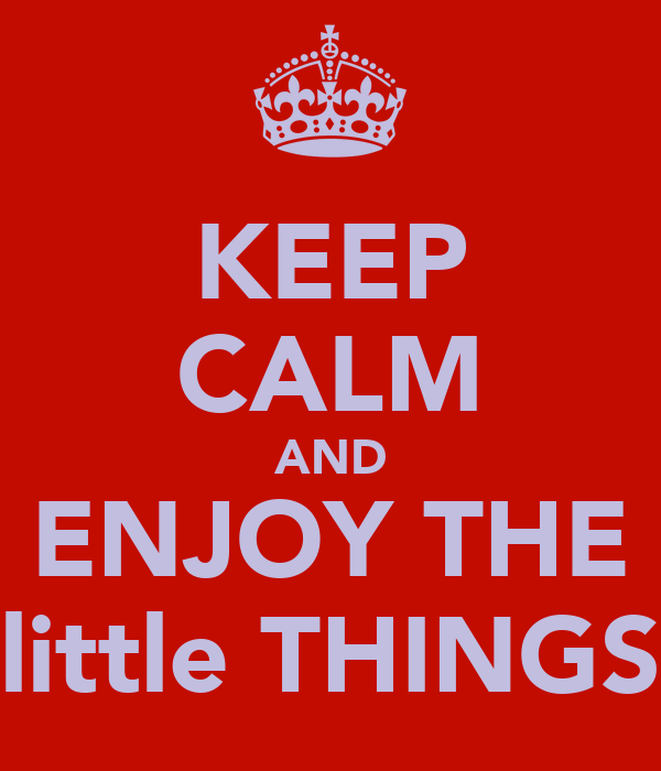 KEEP CALM AND ENJOY THE little THINGS