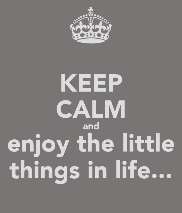 KEEP CALM and enjoy the little things in life...