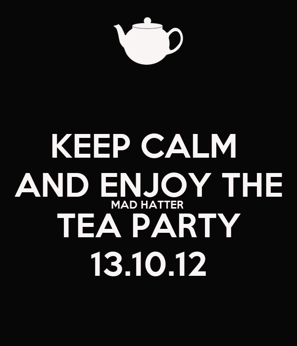 KEEP CALM  AND ENJOY THE MAD HATTER  TEA PARTY 13.10.12