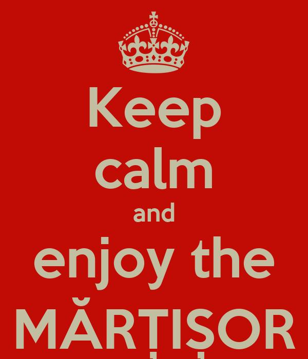 Keep calm and enjoy the MĂRȚIȘOR