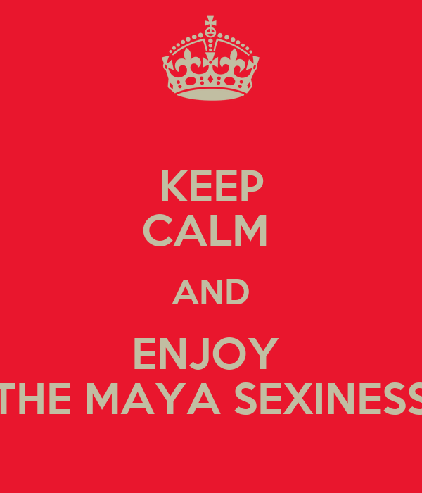 KEEP CALM  AND ENJOY  THE MAYA SEXINESS