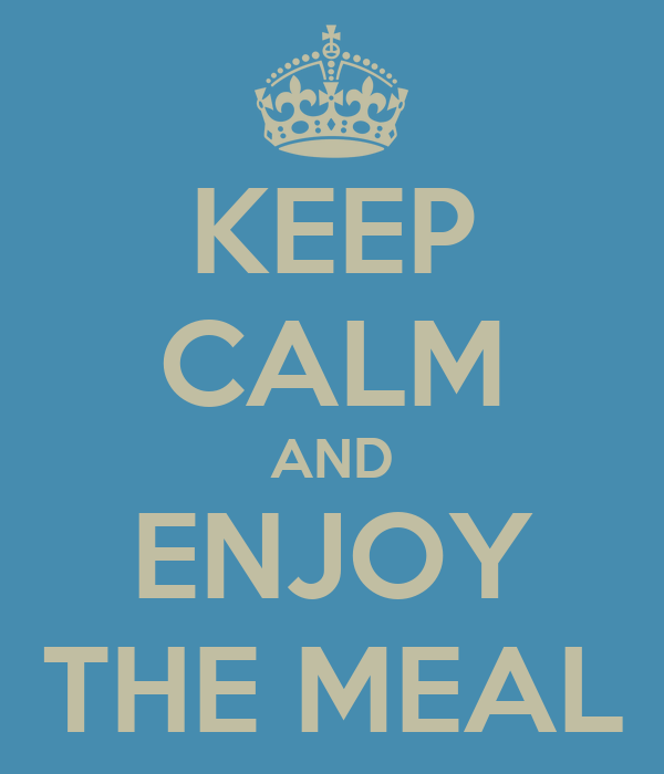 KEEP CALM AND ENJOY THE MEAL