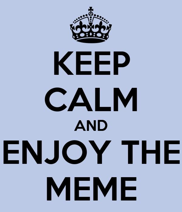 KEEP CALM AND ENJOY THE MEME
