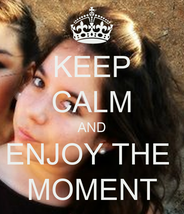 KEEP CALM AND ENJOY THE  MOMENT