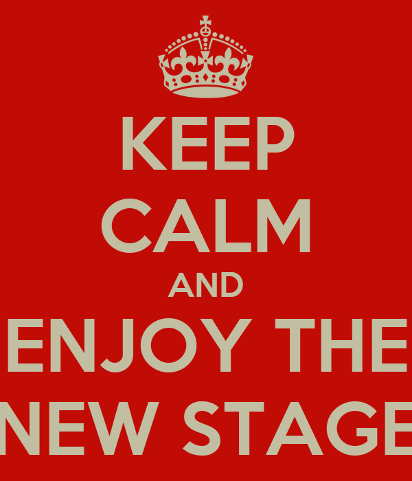 KEEP CALM AND ENJOY THE NEW STAGE