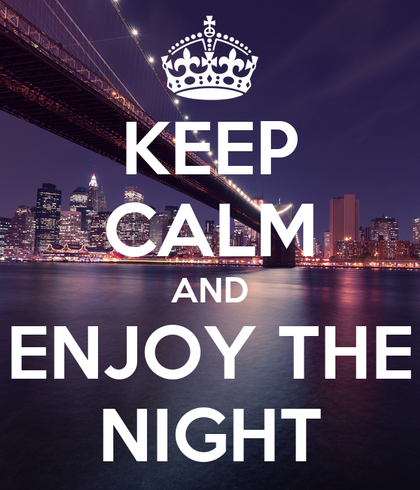KEEP CALM AND ENJOY THE NIGHT