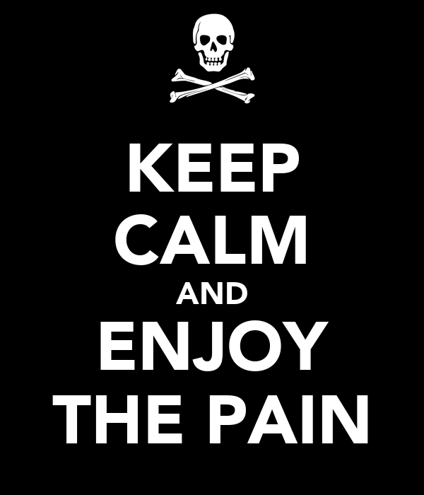 KEEP CALM AND ENJOY THE PAIN