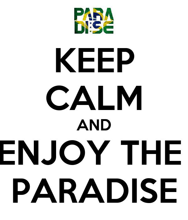 KEEP CALM AND ENJOY THE  PARADISE