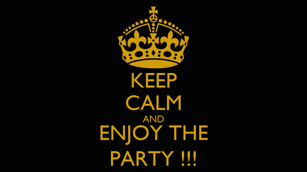 KEEP CALM AND ENJOY THE PARTY !!!