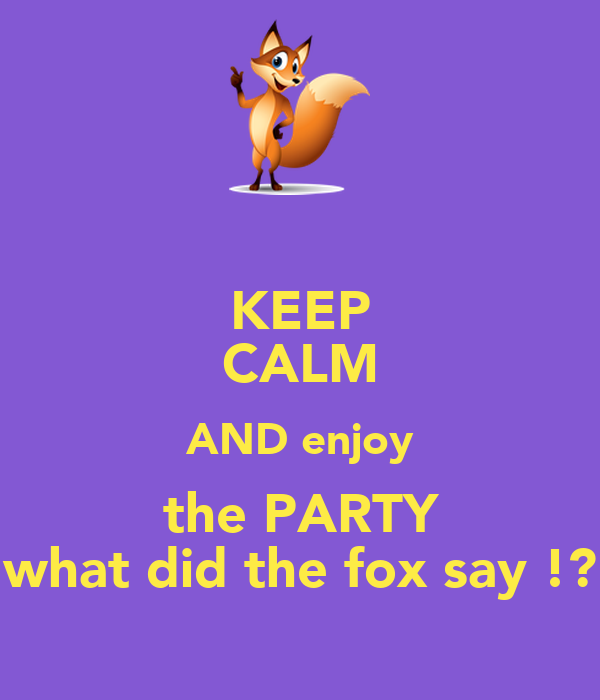 KEEP CALM AND enjoy the PARTY what did the fox say ... - photo#2