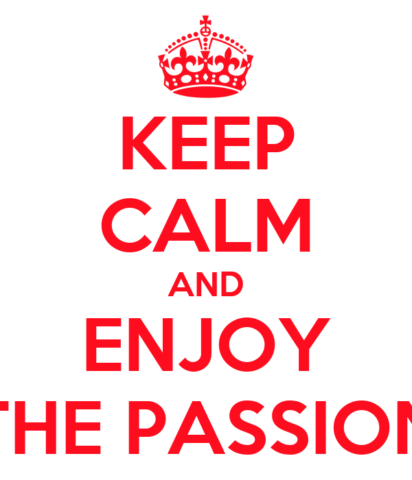 KEEP CALM AND ENJOY THE PASSION
