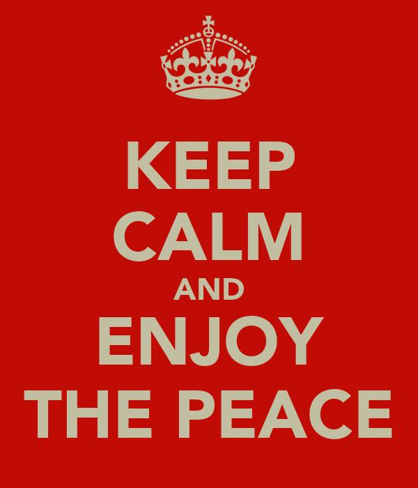 KEEP CALM AND ENJOY THE PEACE