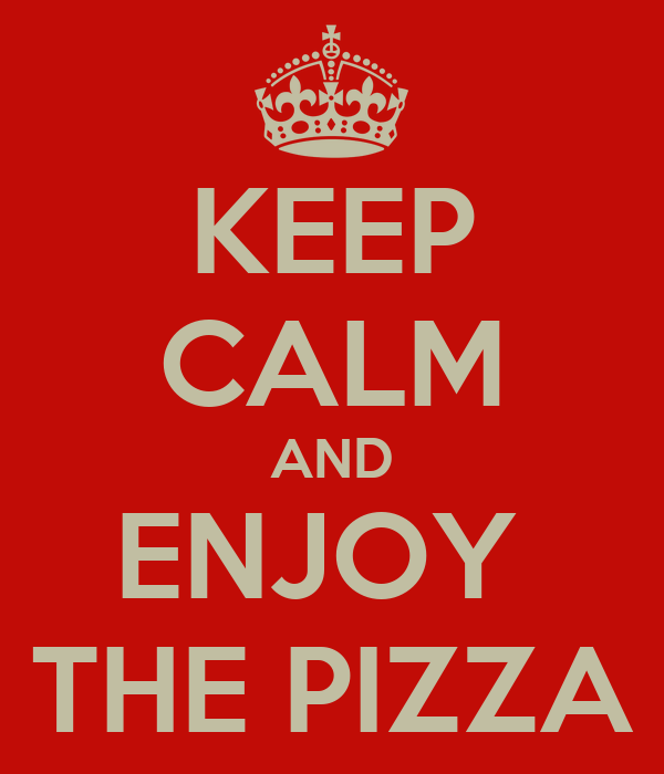 KEEP CALM AND ENJOY  THE PIZZA