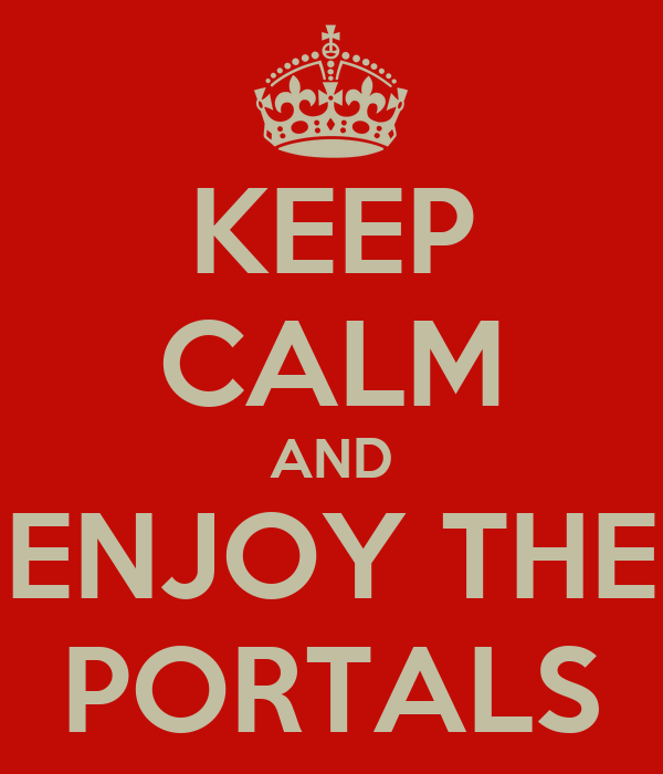KEEP CALM AND ENJOY THE PORTALS