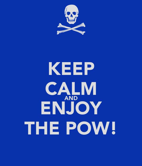 KEEP CALM AND ENJOY THE POW!