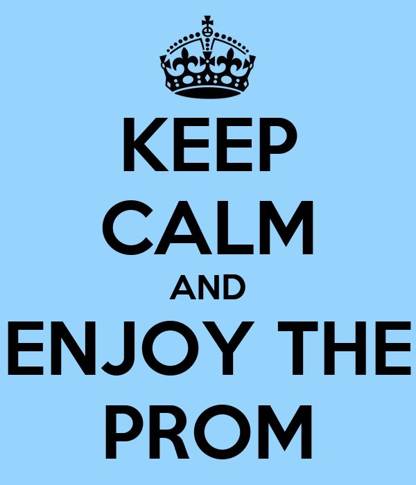 KEEP CALM AND ENJOY THE PROM