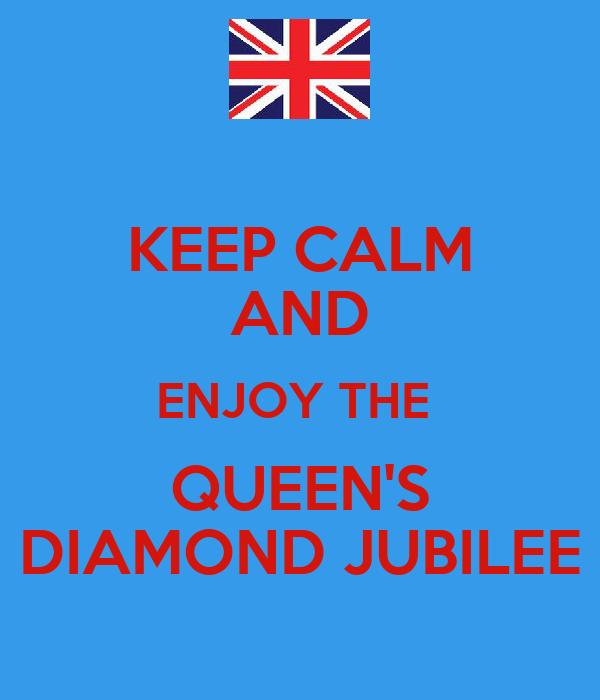 KEEP CALM AND ENJOY THE  QUEEN'S DIAMOND JUBILEE