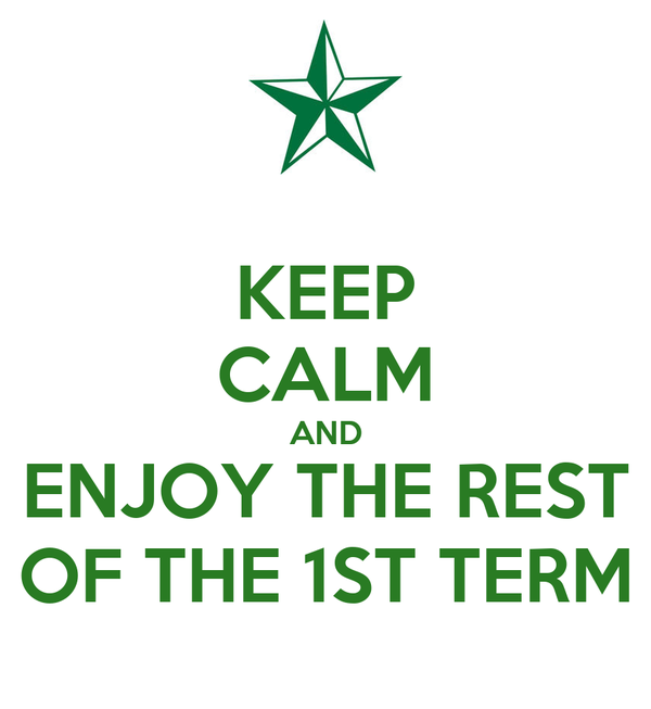 KEEP CALM AND ENJOY THE REST OF THE 1ST TERM