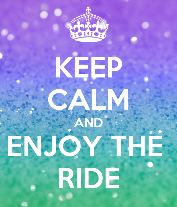 KEEP CALM AND ENJOY THE  RIDE