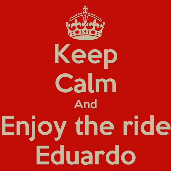 Keep Calm And Enjoy the ride Eduardo