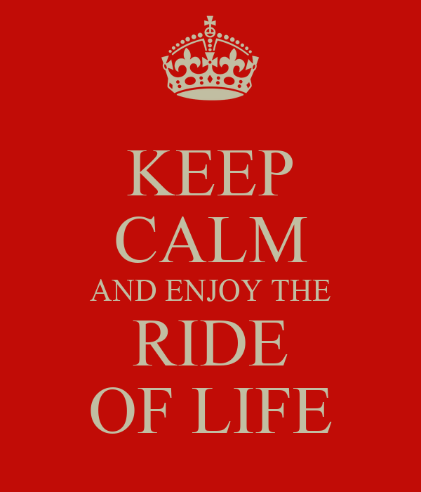 KEEP CALM AND ENJOY THE RIDE OF LIFE