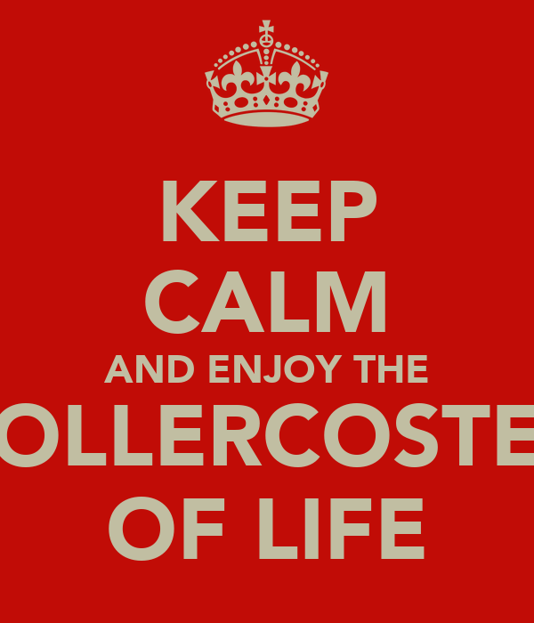 KEEP CALM AND ENJOY THE ROLLERCOSTER OF LIFE