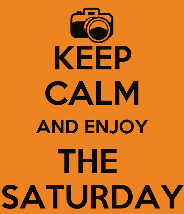 KEEP CALM AND ENJOY THE  SATURDAY