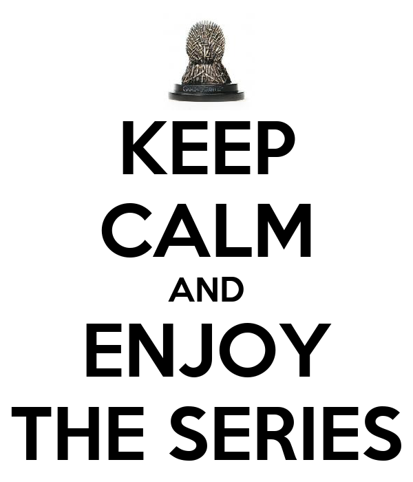 KEEP CALM AND ENJOY THE SERIES