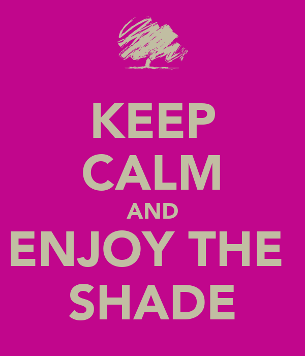 KEEP CALM AND ENJOY THE  SHADE