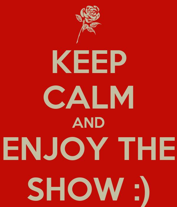 KEEP CALM AND ENJOY THE SHOW :)