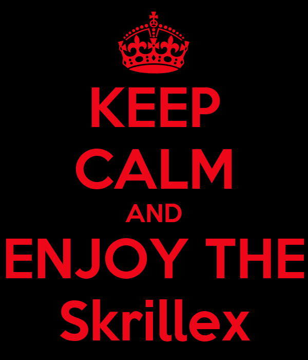 KEEP CALM AND ENJOY THE Skrillex