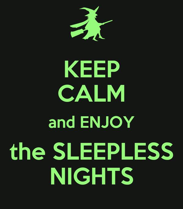 KEEP CALM and ENJOY the SLEEPLESS NIGHTS