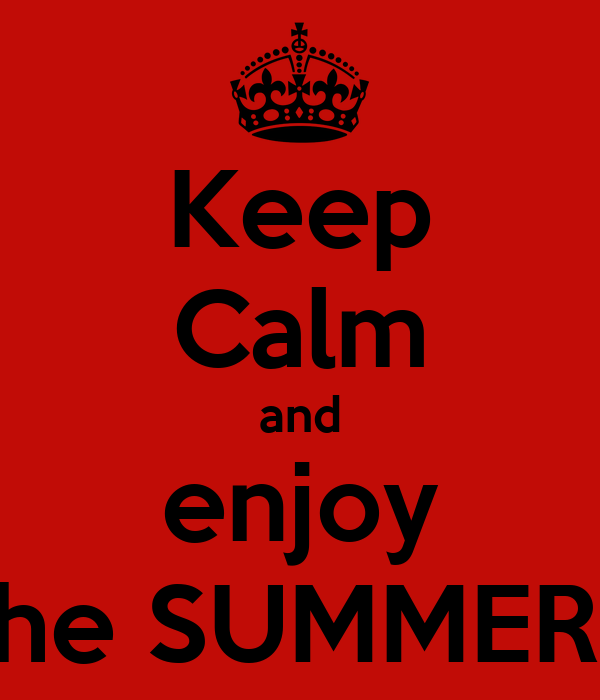 Keep Calm and enjoy the SUMMER!!