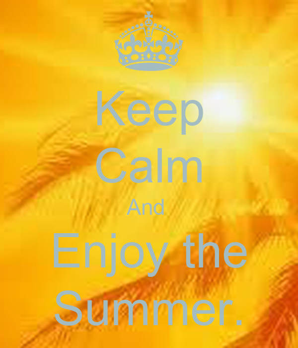 Keep Calm And  Enjoy the Summer.