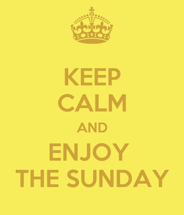 KEEP CALM AND ENJOY  THE SUNDAY