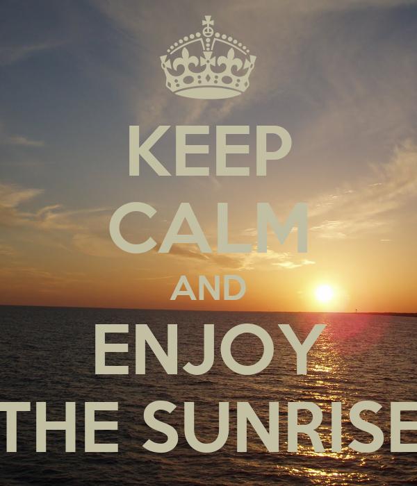 KEEP CALM AND ENJOY THE SUNRISE