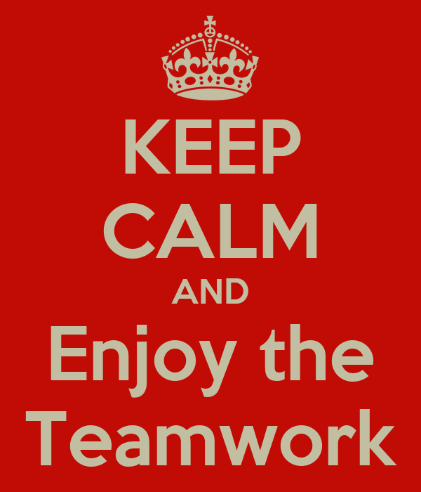 KEEP CALM AND Enjoy the Teamwork
