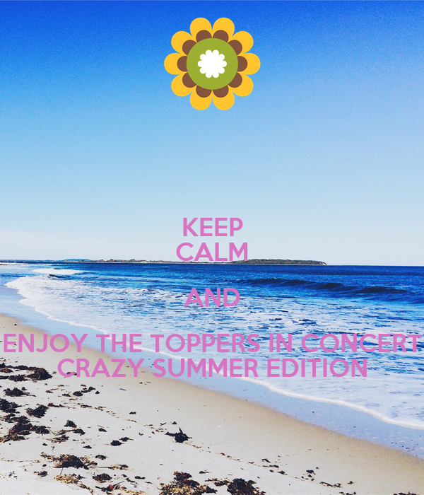 KEEP CALM AND ENJOY THE TOPPERS IN CONCERT CRAZY SUMMER EDITION