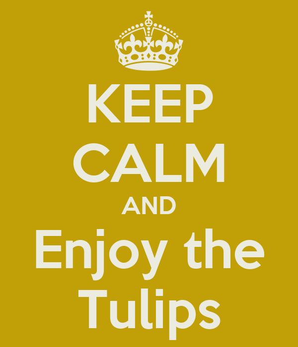 KEEP CALM AND Enjoy the Tulips