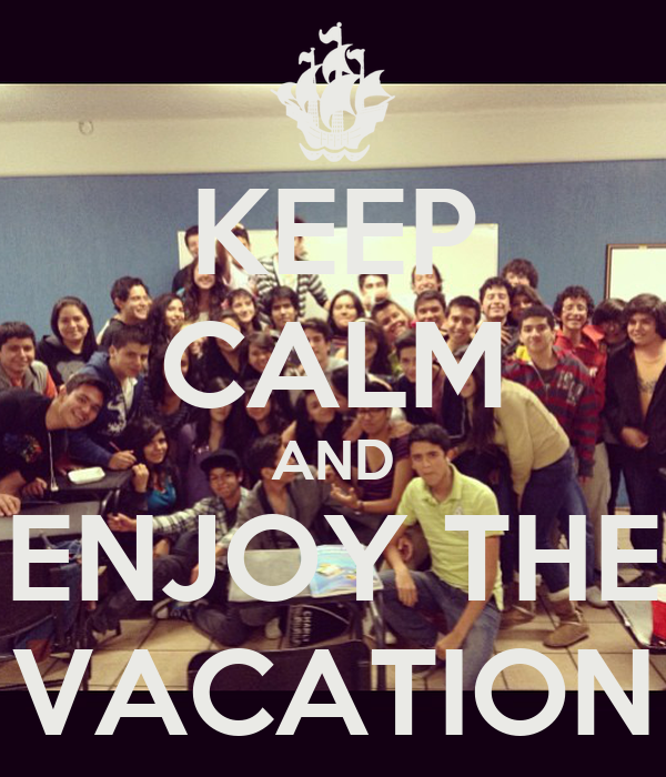 KEEP CALM AND ENJOY THE VACATION