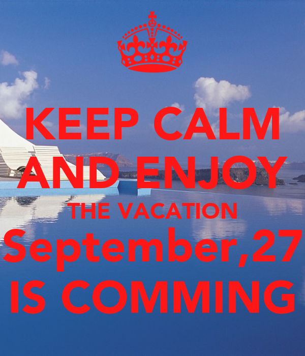 KEEP CALM AND ENJOY THE VACATION September,27 IS COMMING