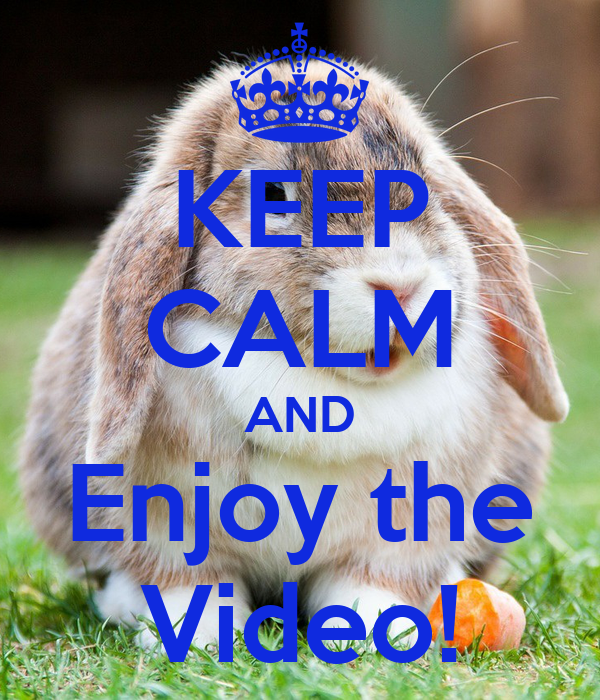 KEEP CALM AND Enjoy the Video!