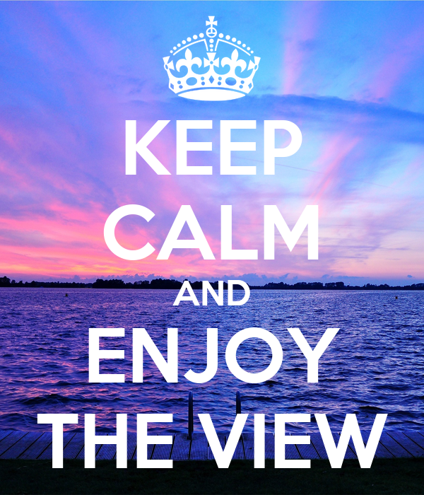 KEEP CALM AND ENJOY THE VIEW