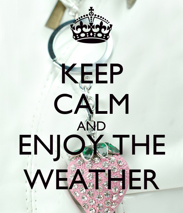 KEEP CALM AND ENJOY THE WEATHER