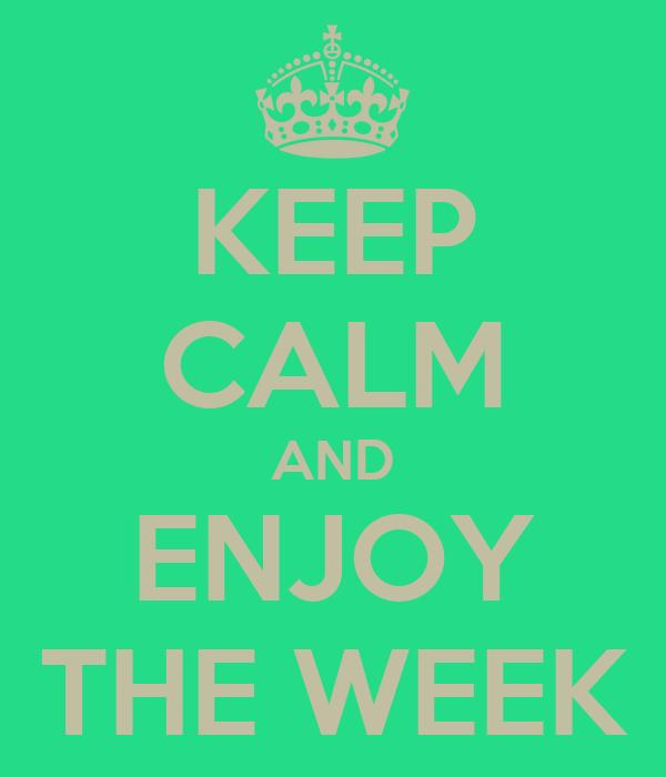KEEP CALM AND ENJOY THE WEEK