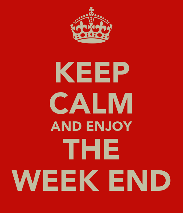 KEEP CALM AND ENJOY THE WEEK END