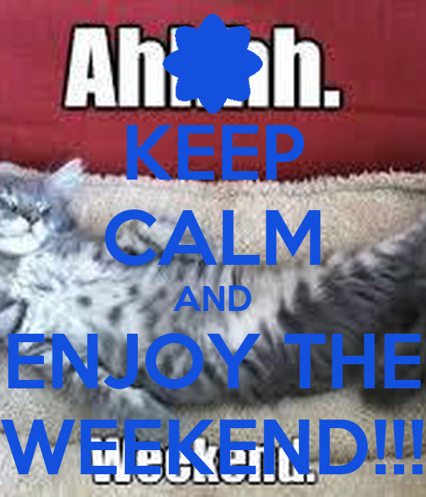 KEEP CALM AND ENJOY THE WEEKEND!!!