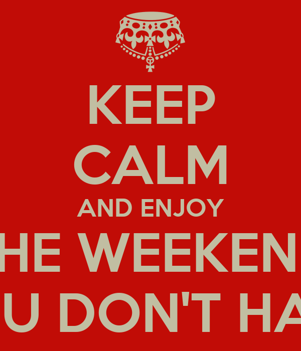 KEEP CALM AND ENJOY THE WEEKEND YOU DON'T HAVE